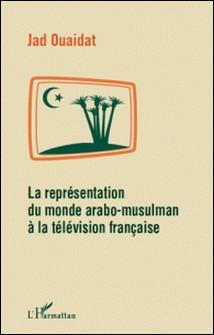 La représentation du monde arabo-musulman à la télévision française-Jad Ouaidat