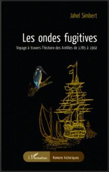 Les ondes fugitives - Voyage à travers l'histoire des Antilles de 1785 à 1902-Jahel Simbert
