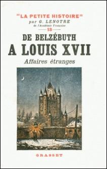 De Belzébuth à Louis XVII - Affaires étranges - La Petite Histoire 13-G. Lenotre