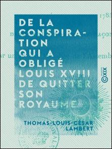 De la conspiration qui a obligé Louis XVIII de quitter son royaume - Et publication d'une pièce inédite découverte dans une loge de francs-maçons à Vienne-Thomas-Louis-César Lambert
