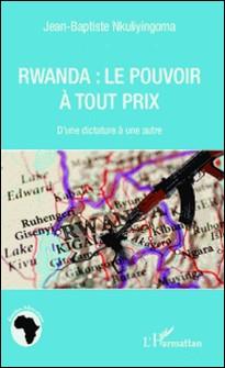 Rwanda : le pouvoir à tout prix - D'une dictature à une autre-Jean-Baptiste Nkuliyingoma
