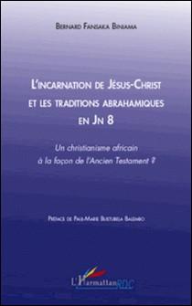 L'incarnation de Jésus-Christ et les traditions abrahamiques en Jn 8 - Un christianisme africain à la façon de l'Ancien Testament ?-Bernard Fansaka Biniama