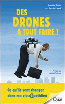 Des drones à tout faire ? - Ce qu'ils vont changer dans ma vie au quotidien-Isabelle Bellin , Sylvain Labbe