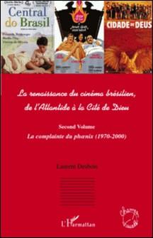 La renaissance du cinéma brésilien, de l'Atlantide à la Cité de Dieu - Second volume, La complainte du phoenix (1970-2000)-Laurent Desbois