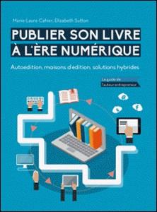 Publier son livre à l'ère numérique - Autoédition, maisons d'édition, solutions hybrides - Le guide de l'auteur-entrepreneur-Elizabeth Sutton , Marie-Laure Cahier