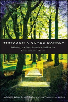 Through a Glass Darkly - Suffering, the Sacred, and the Sublime in Literature and Theory-Holly Faith Nelson , Lynn R. Szabo , Jens Zimmermann