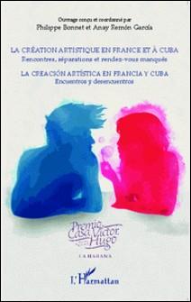 La création artistique en France et à Cuba - Rencontres, séparations et rendez-vous manqués-Philippe Bonnet , Anay Remon Garcia