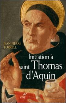 Initiation à saint Thomas d'Aquin - Sa personne et son oeuvre-Jean-Pierre Torrell