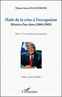 Haïti de la crise à l'occupation - Histoire d'un chaos (2004-2005), tome 2 : Les technocrates au pouvoir-Wiener Kerns Fleurimond