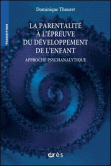 La parentalité à l'épreuve du développement de l'enfant - Approche psychanalytique-Dominique Thouret