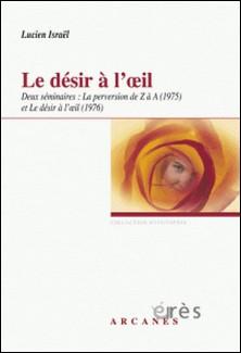 Le désir à l'oeil. Deux séminaires : La perversion de Z à A (1975) et Le désir à l'oeil (1976)-Lucien Israël