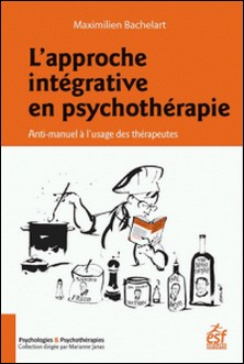 L'approche intégrative en psychothérapie - Anti-manuel à l'usage des thérapeutes-Maximilien Bachelart
