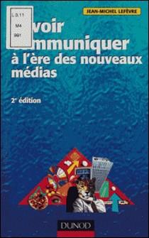 SAVOIR COMMUNIQUER A L'ERE DES NOUVEAUX MEDIAS. 2ème édition-Jean-Michel Lefèvre