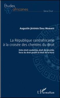 La République centrafricaine à la croisée des chemins du droit - Entre droit coutumier, droit de sécurité, force du droit positif et droit de la force-Augustin Jérémie Doui Wawaye