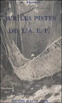 Sur les pistes de l'A.E.F.-Maurice Briault