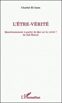 L'être-vérité - Questionnement à partir de Qui est la vérité ? de Jad Hatem-Charbel El Amm