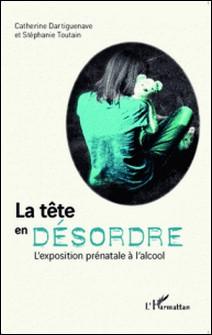 La tête en désordre - L'exposition prénatale à l'alcool-Catherine Dartiguenave , Stéphanie Toutain