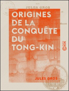 Origines de la conquête du Tong-Kin - Depuis l'expédition de Jean Dupuis jusqu'à la mort de Henri Rivière-Jules Gros