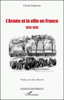 L'armée et la ville en France 1815-1870 - De la seconde Restauration à la veille du conflit franco-prussien-Carole Espinosa