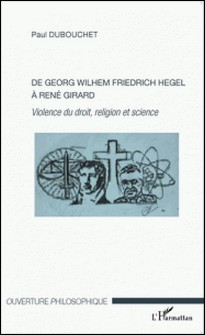 De Georg Wilhem Friedrich Hegel à René Girard - Violence du droit, religion et science-Paul Dubouchet