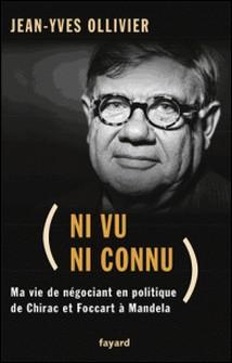 Ni vu ni connu - De Chirac et Foccart à Mandela. Ma vie de négociant en politique-Jean-Yves Ollivier