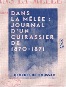 Dans la mêlée : journal d'un cuirassier de 1870-1871 - De Reichshoffen à Sedan - En captivité à Ulm - Contre la Commune-Georges de Moussac