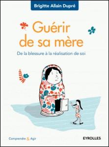 Guérir de sa mère - De la blessure à la réalisation de soi-Brigitte Allain-Dupré