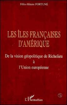 Les îles françaises d'Amérique. De la vision géolpolitique de Richelieu à l'Union européenne-Félix-Hilaire Fortuné