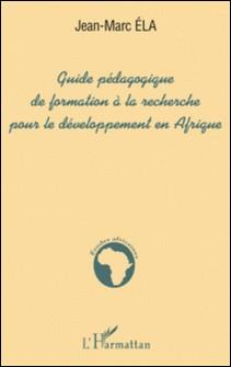 GUIDE PEDAGOGIQUE DE FORMATION A LA RECHERCHE POUR LE DEVELOPPEMENT EN AFRIQUE-Jean-Marc Ela