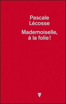 Mademoiselle, à la folie !-Pascale Lécosse