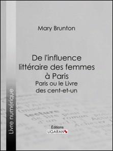 De l'influence littéraire des femmes à Paris - Paris ou le Livre des cent-et-un-Mary Brunton , Ligaran