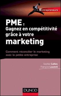 PME : Gagnez en compétitivité grâce à votre marketing - Comment réconcilier le marketing avec la petite entreprise-François Laurent , Sophie Callies