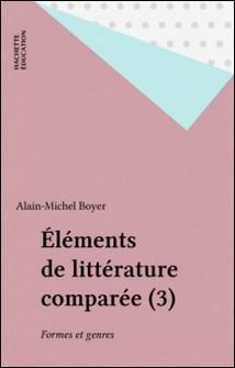 Eléments de littérature comparée Tome 3 - Formes et genres-A-M Boyer