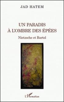 Un paradis à l'ombre des épées - Nietzsche et Bartol-Jad Hatem