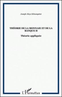 Théorie de la monnaie et de la banque - Tome 2, Théorie Appliquée-Joseph-A Schumpeter