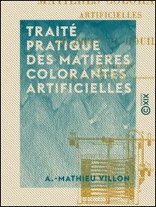 Traité pratique des matières colorantes artificielles - Dérivées du goudron de houille-A.-Mathieu Villon