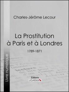 La Prostitution à Paris et à Londres - (1789-1871)-Charles-Jérôme Lecour , Ligaran