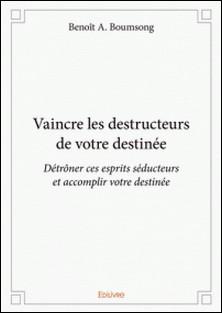 Vaincre les destructeurs de votre destinée - Détrôner ces esprits séducteurs et accomplir votre destinée-Benoît A. Boumsong