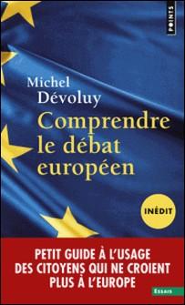 Comprendre le débat européen - Petit guide à l'usage des citoyens qui ne croient plus à l'Europe-Michel Dévoluy