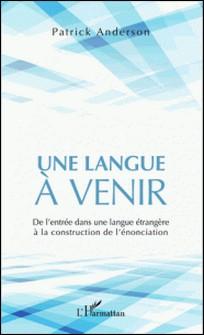 Une langue à venir - De l'entrée dans une langue étrangère à la construction de l'énonciation-Patrick Anderson
