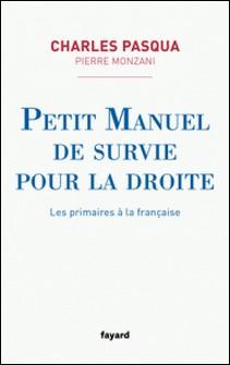 Petit manuel de survie pour la droite - Les primaires à la française-Charles Pasqua , Pierre Monzani