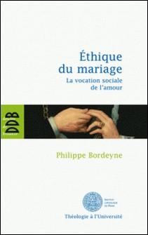 Ethique pour le mariage - La vocation sociale de l'amour-PHILIPPE BORDEYNE