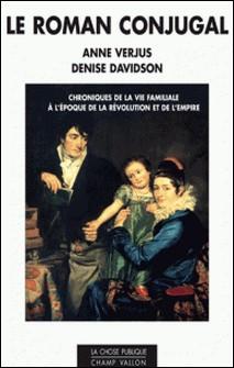 Le roman conjugal - Chroniques de la vie familiale à l'époque de la révolution et de l'empire-Anne Verjus , Denise Zara Davidson