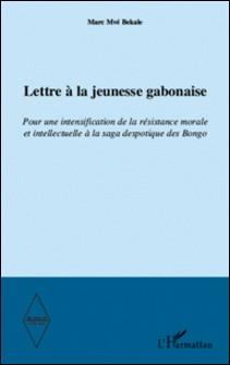 Lettre à la jeunesse gabonaise - Pour une intensification de la résistance morale et intellectuelle à la saga despotique des Bongo-Marc Mvé Bekale