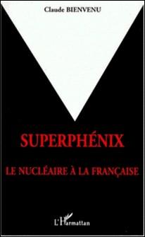 Superphénix - Le nucléaire à la française-Claude Bienvenu