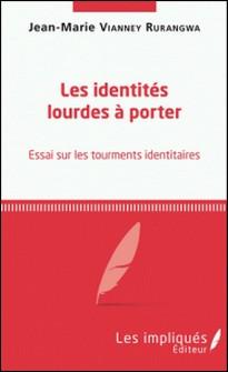 Les identités lourdes à porter - Essai sur les tourments identitaires-Jean-Marie Vianney Rurangwa