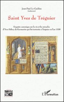 Saint Yves de Tréguier - Enquête canonique sur la vie et les miracles d'Yves Hélory de Kermartin qui fut instruite à Tréguier en l'an 1330-Jean-Paul Le Guillou