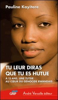 Tu leur diras que tu es hutue - A 13 ans, une Tutsie au coeur du génocide rwandais-Pauline Kayitare