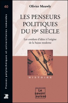 Les penseurs politiques du 19e siècle - Les combats d'idées à l'origine de la Suisse moderne-Olivier Meuwly