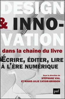 Design et innovation dans la chaine du livre - Ecrire, éditer, lire à l'époque du numérique-Stéphane Vial , Marie-Julie Catoir-Brisson